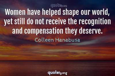 Photo Quote of Women have helped shape our world, yet still do not receive the recognition and compensation they deserve.