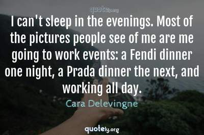 Photo Quote of I can't sleep in the evenings. Most of the pictures people see of me are me going to work events: a Fendi dinner one night, a Prada dinner the next, and working all day.
