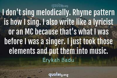 Photo Quote of I don't sing melodically. Rhyme pattern is how I sing. I also write like a lyricist or an MC because that's what I was before I was a singer. I just took those elements and put them into music.