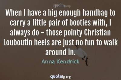Photo Quote of When I have a big enough handbag to carry a little pair of booties with, I always do - those pointy Christian Louboutin heels are just no fun to walk around in.