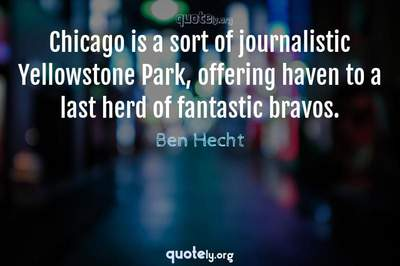 Photo Quote of Chicago is a sort of journalistic Yellowstone Park, offering haven to a last herd of fantastic bravos.