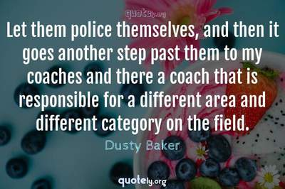 Photo Quote of Let them police themselves, and then it goes another step past them to my coaches and there a coach that is responsible for a different area and different category on the field.