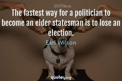 Photo Quote of The fastest way for a politician to become an elder statesman is to lose an election.