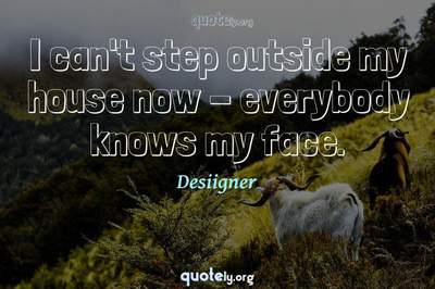 Photo Quote of I can't step outside my house now - everybody knows my face.