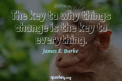 Photo Quote of The key to why things change is the key to everything.