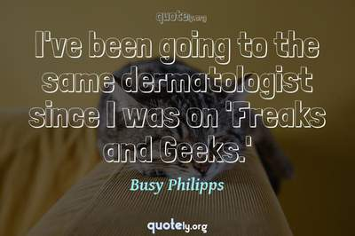 Photo Quote of I've been going to the same dermatologist since I was on 'Freaks and Geeks.'