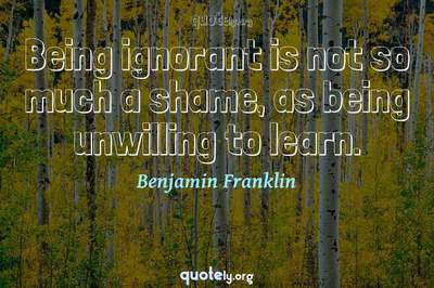 Photo Quote of Being ignorant is not so much a shame, as being unwilling to learn.