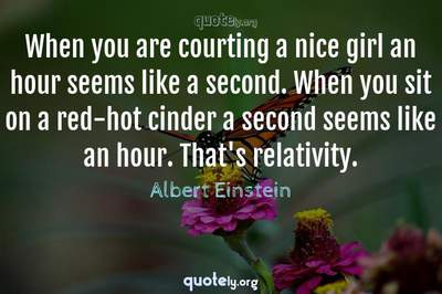 Photo Quote of When you are courting a nice girl an hour seems like a second. When you sit on a red-hot cinder a second seems like an hour. That's relativity.