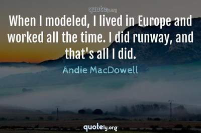 Photo Quote of When I modeled, I lived in Europe and worked all the time. I did runway, and that's all I did.