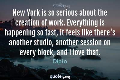 Photo Quote of New York is so serious about the creation of work. Everything is happening so fast, it feels like there's another studio, another session on every block, and I love that.