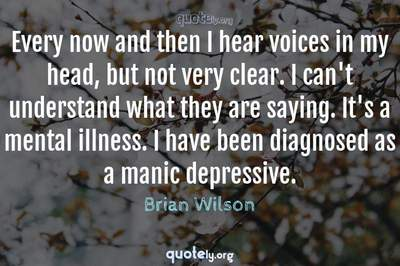 Photo Quote of Every now and then I hear voices in my head, but not very clear. I can't understand what they are saying. It's a mental illness. I have been diagnosed as a manic depressive.