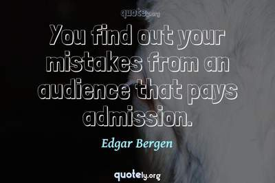 Photo Quote of You find out your mistakes from an audience that pays admission.