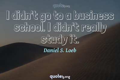 Photo Quote of I didn't go to a business school. I didn't really study it.