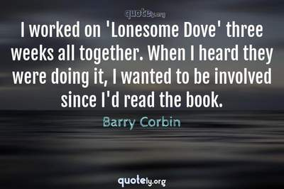 Photo Quote of I worked on 'Lonesome Dove' three weeks all together. When I heard they were doing it, I wanted to be involved since I'd read the book.