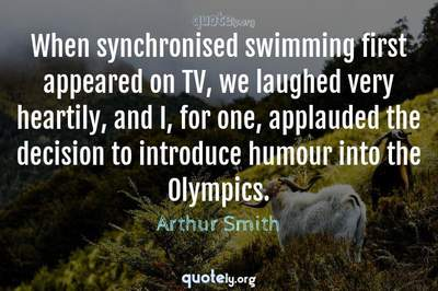 Photo Quote of When synchronised swimming first appeared on TV, we laughed very heartily, and I, for one, applauded the decision to introduce humour into the Olympics.