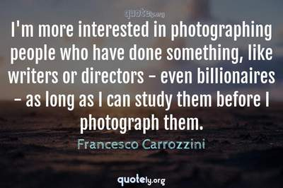 Photo Quote of I'm more interested in photographing people who have done something, like writers or directors - even billionaires - as long as I can study them before I photograph them.