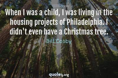 Photo Quote of When I was a child, I was living in the housing projects of Philadelphia. I didn't even have a Christmas tree.