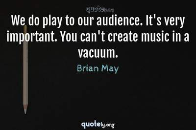 Photo Quote of We do play to our audience. It's very important. You can't create music in a vacuum.