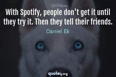 Photo Quote of With Spotify, people don't get it until they try it. Then they tell their friends.