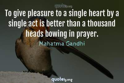 Photo Quote of To give pleasure to a single heart by a single act is better than a thousand heads bowing in prayer.