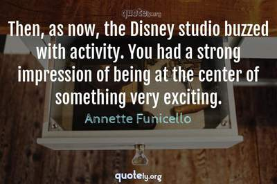 Photo Quote of Then, as now, the Disney studio buzzed with activity. You had a strong impression of being at the center of something very exciting.