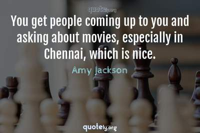 Photo Quote of You get people coming up to you and asking about movies, especially in Chennai, which is nice.