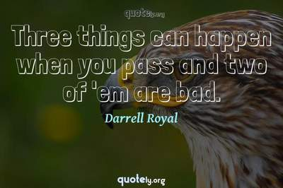 Photo Quote of Three things can happen when you pass and two of 'em are bad.