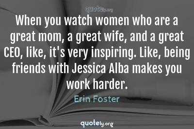 Photo Quote of When you watch women who are a great mom, a great wife, and a great CEO, like, it's very inspiring. Like, being friends with Jessica Alba makes you work harder.