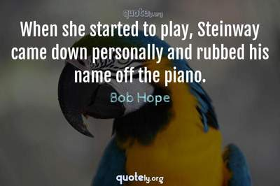 Photo Quote of When she started to play, Steinway came down personally and rubbed his name off the piano.