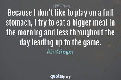 Photo Quote of Because I don't like to play on a full stomach, I try to eat a bigger meal in the morning and less throughout the day leading up to the game.