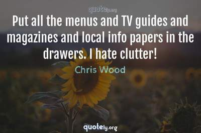 Photo Quote of Put all the menus and TV guides and magazines and local info papers in the drawers. I hate clutter!