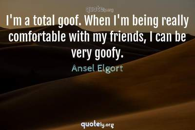 Photo Quote of I'm a total goof. When I'm being really comfortable with my friends, I can be very goofy.