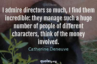 Photo Quote of I admire directors so much, I find them incredible: they manage such a huge number of people of different characters, think of the money involved.