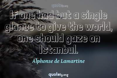 Photo Quote of If one had but a single glance to give the world, one should gaze on Istanbul.