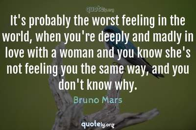 Photo Quote of It's probably the worst feeling in the world, when you're deeply and madly in love with a woman and you know she's not feeling you the same way, and you don't know why.