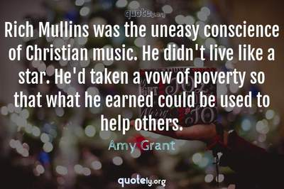 Photo Quote of Rich Mullins was the uneasy conscience of Christian music. He didn't live like a star. He'd taken a vow of poverty so that what he earned could be used to help others.
