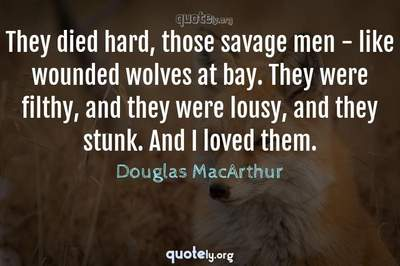 Photo Quote of They died hard, those savage men - like wounded wolves at bay. They were filthy, and they were lousy, and they stunk. And I loved them.