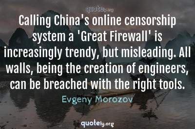 Photo Quote of Calling China's online censorship system a 'Great Firewall' is increasingly trendy, but misleading. All walls, being the creation of engineers, can be breached with the right tools.