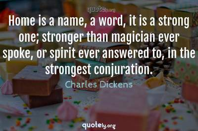 Photo Quote of Home is a name, a word, it is a strong one; stronger than magician ever spoke, or spirit ever answered to, in the strongest conjuration.
