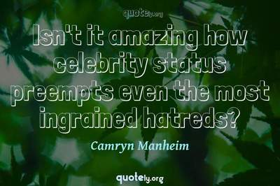 Photo Quote of Isn't it amazing how celebrity status preempts even the most ingrained hatreds?