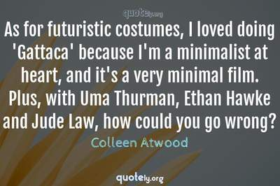 Photo Quote of As for futuristic costumes, I loved doing 'Gattaca' because I'm a minimalist at heart, and it's a very minimal film. Plus, with Uma Thurman, Ethan Hawke and Jude Law, how could you go wrong?