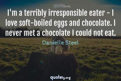 Photo Quote of I'm a terribly irresponsible eater - I love soft-boiled eggs and chocolate. I never met a chocolate I could not eat.