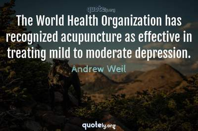Photo Quote of The World Health Organization has recognized acupuncture as effective in treating mild to moderate depression.