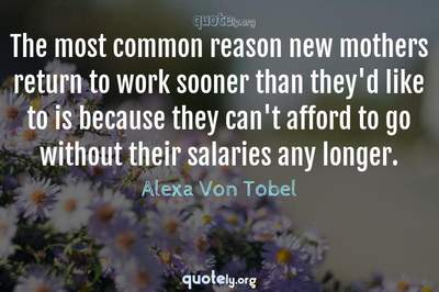 Photo Quote of The most common reason new mothers return to work sooner than they'd like to is because they can't afford to go without their salaries any longer.