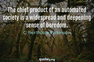 Photo Quote of The chief product of an automated society is a widespread and deepening sense of boredom.