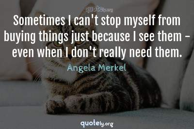 Photo Quote of Sometimes I can't stop myself from buying things just because I see them - even when I don't really need them.