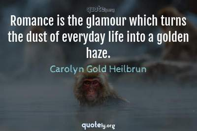 Photo Quote of Romance is the glamour which turns the dust of everyday life into a golden haze.