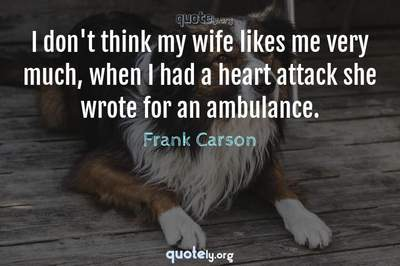 Photo Quote of I don't think my wife likes me very much, when I had a heart attack she wrote for an ambulance.