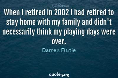 Photo Quote of When I retired in 2002 I had retired to stay home with my family and didn't necessarily think my playing days were over.