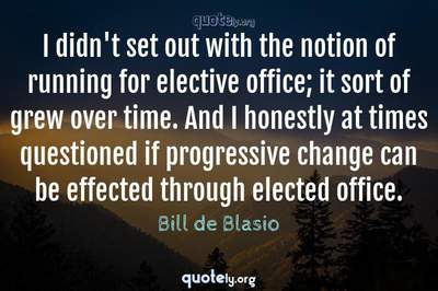 Photo Quote of I didn't set out with the notion of running for elective office; it sort of grew over time. And I honestly at times questioned if progressive change can be effected through elected office.